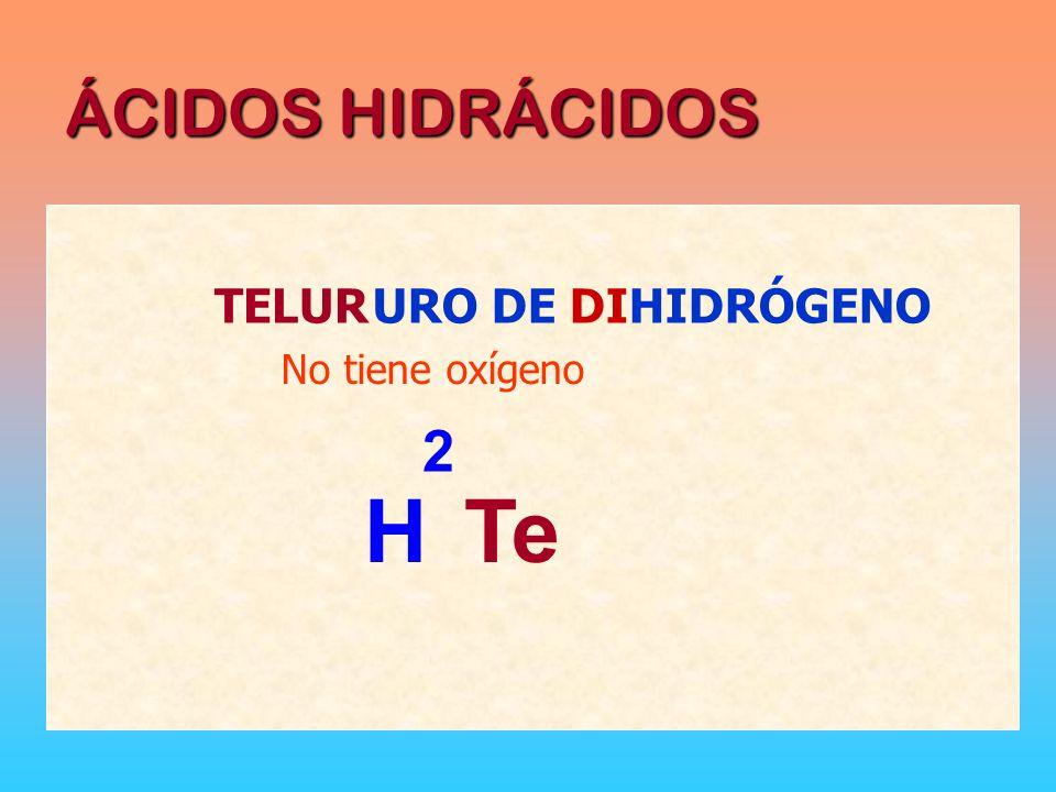 ÁCIDOS HIDRÁCIDOS TELUR URO DE DIHIDRÓGENO No tiene oxígeno 2 H Te