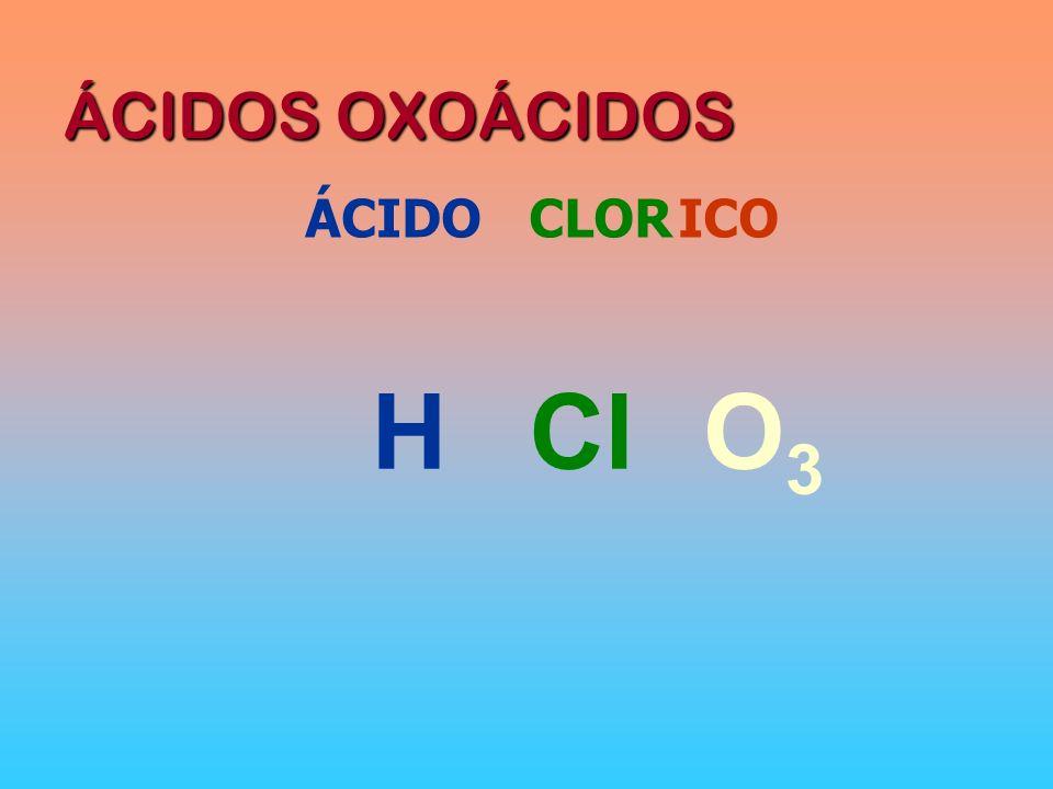 ÁCIDOS OXOÁCIDOS ÁCIDO CLOR ICO H Cl O3