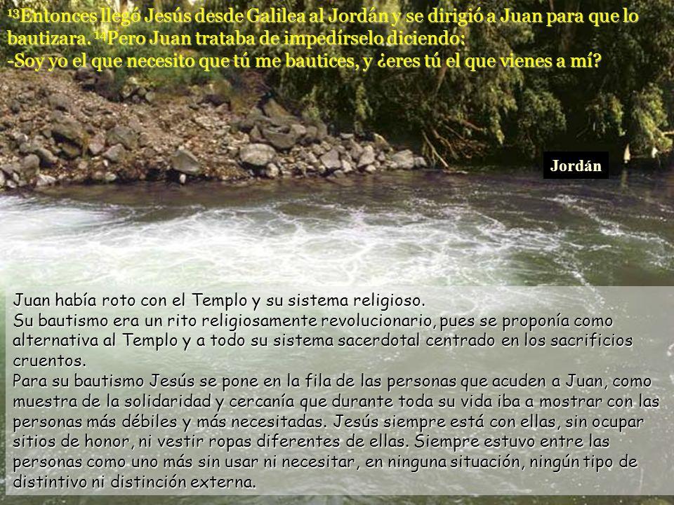 13Entonces llegó Jesús desde Galilea al Jordán y se dirigió a Juan para que lo bautizara. 14Pero Juan trataba de impedírselo diciendo: -Soy yo el que necesito que tú me bautices, y ¿eres tú el que vienes a mí