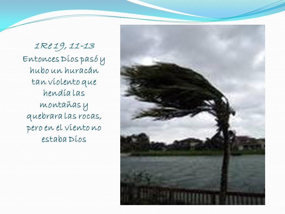 1Re 19, 11-13 Entonces Dios pasó y hubo un huracán tan violento que hendía las montañas y quebrara las rocas, pero en el viento no estaba Dios.