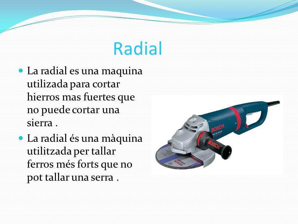 Radial La radial es una maquina utilizada para cortar hierros mas fuertes que no puede cortar una sierra .