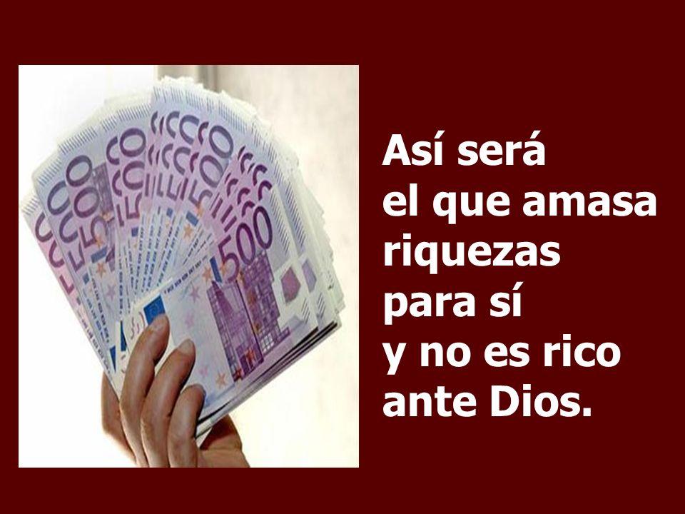 Así será el que amasa riquezas para sí y no es rico ante Dios.