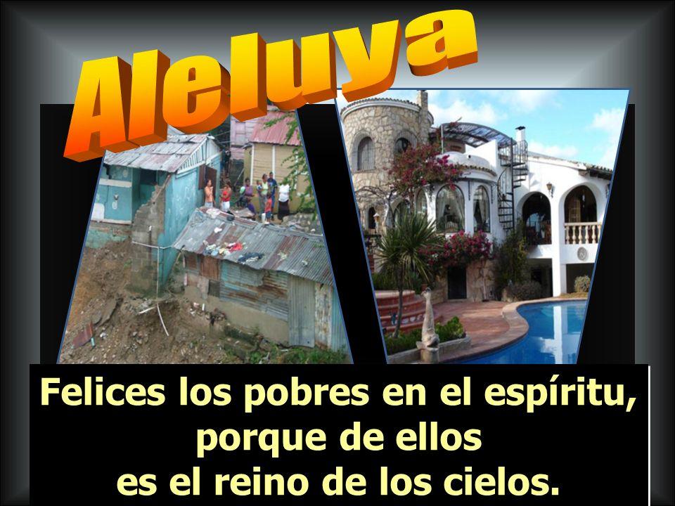 Aleluya Felices los pobres en el espíritu, porque de ellos es el reino de los cielos.