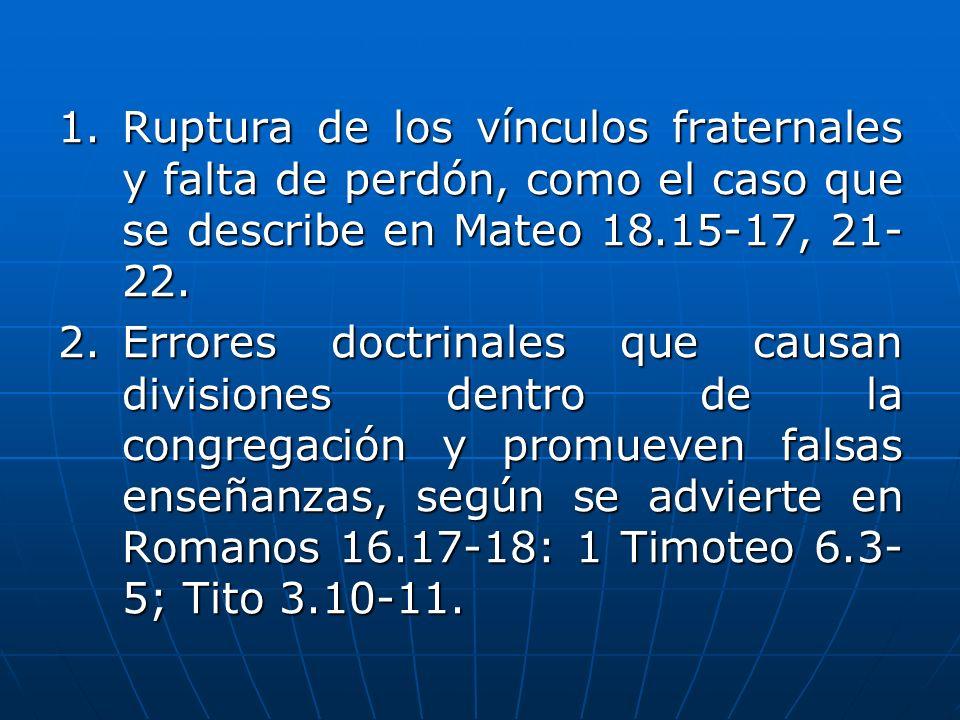 1. Ruptura de los vínculos fraternales y falta de perdón, como el caso que se describe en Mateo 18.15-17, 21-22.