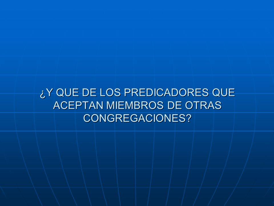 ¿Y QUE DE LOS PREDICADORES QUE ACEPTAN MIEMBROS DE OTRAS CONGREGACIONES