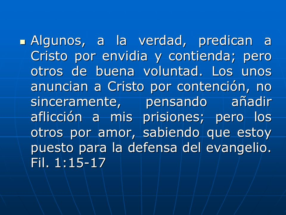 Algunos, a la verdad, predican a Cristo por envidia y contienda; pero otros de buena voluntad.