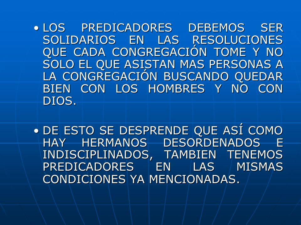 LOS PREDICADORES DEBEMOS SER SOLIDARIOS EN LAS RESOLUCIONES QUE CADA CONGREGACIÓN TOME Y NO SOLO EL QUE ASISTAN MAS PERSONAS A LA CONGREGACIÓN BUSCANDO QUEDAR BIEN CON LOS HOMBRES Y NO CON DIOS.