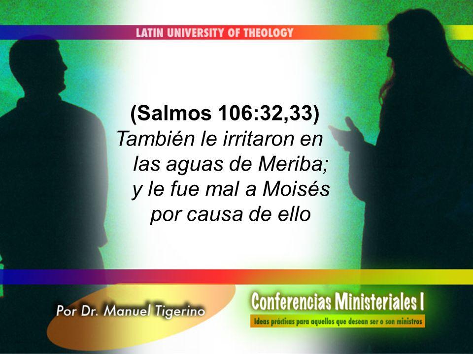 (Salmos 106:32,33) También le irritaron en las aguas de Meriba; y le fue mal a Moisés por causa de ello.
