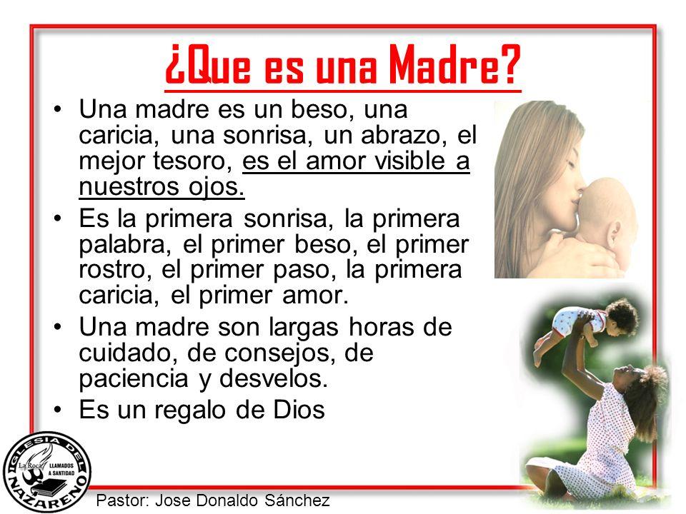 ¿Que es una Madre Una madre es un beso, una caricia, una sonrisa, un abrazo, el mejor tesoro, es el amor visible a nuestros ojos.