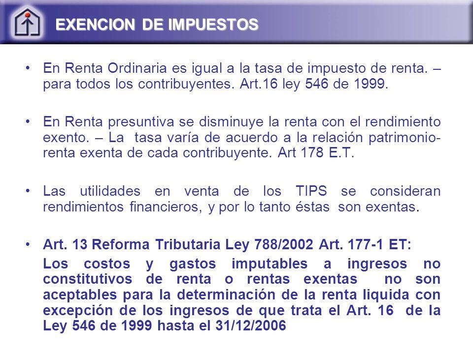 EXENCION DE IMPUESTOS En Renta Ordinaria es igual a la tasa de impuesto de renta. – para todos los contribuyentes. Art.16 ley 546 de 1999.