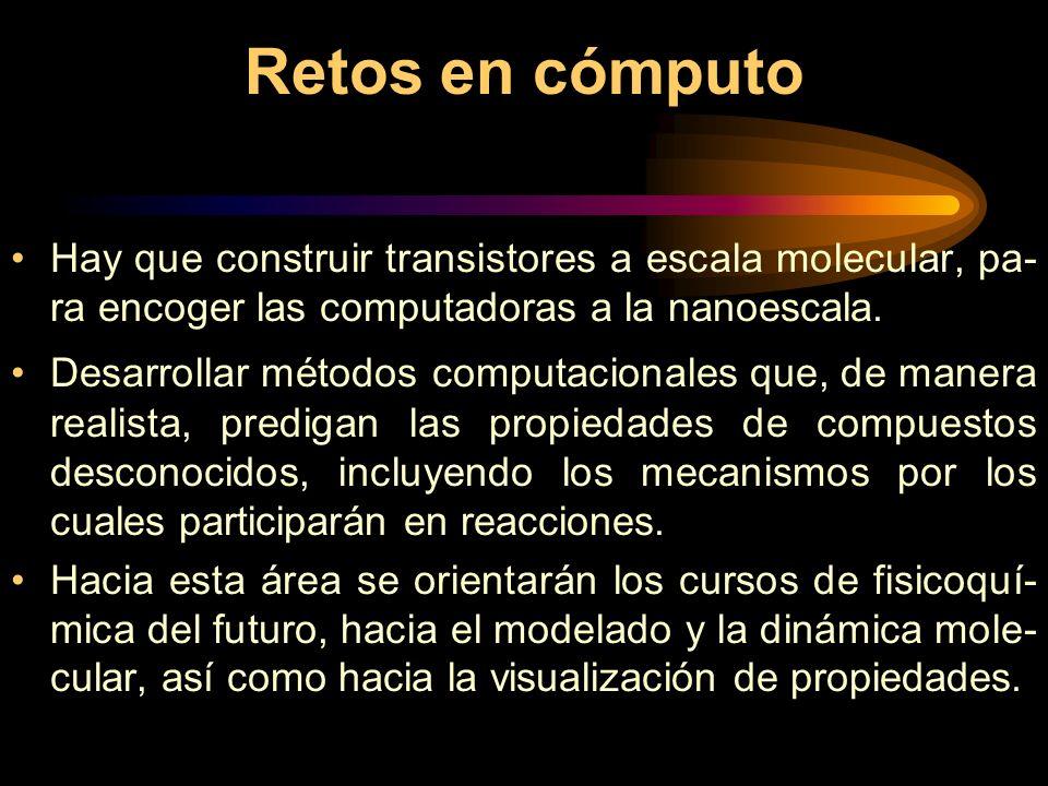 Retos en cómputo Hay que construir transistores a escala molecular, pa-ra encoger las computadoras a la nanoescala.