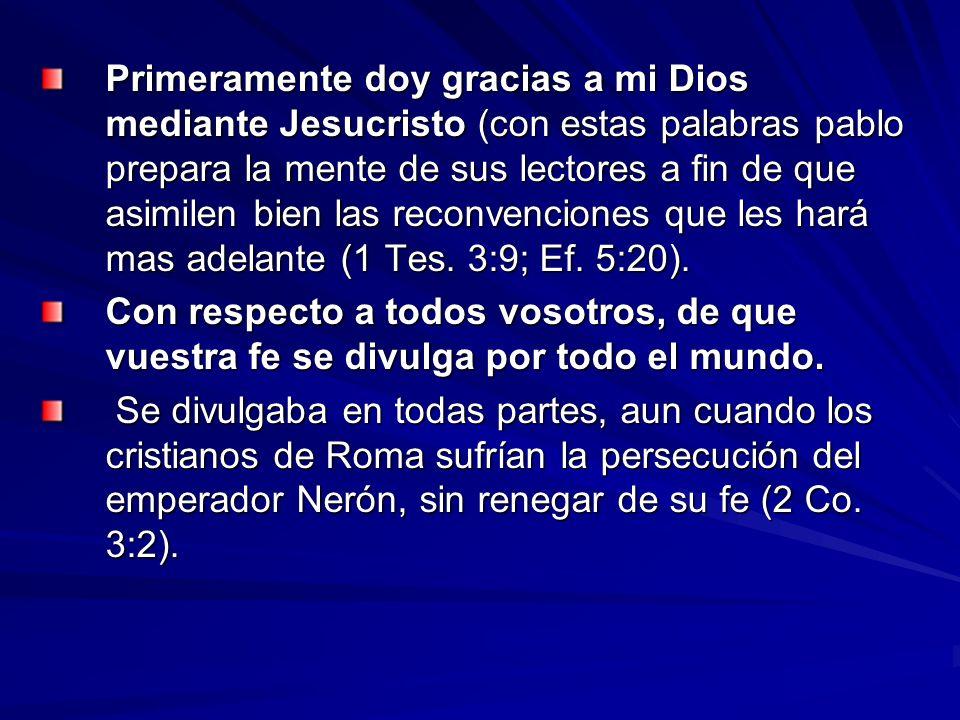 Primeramente doy gracias a mi Dios mediante Jesucristo (con estas palabras pablo prepara la mente de sus lectores a fin de que asimilen bien las reconvenciones que les hará mas adelante (1 Tes. 3:9; Ef. 5:20).