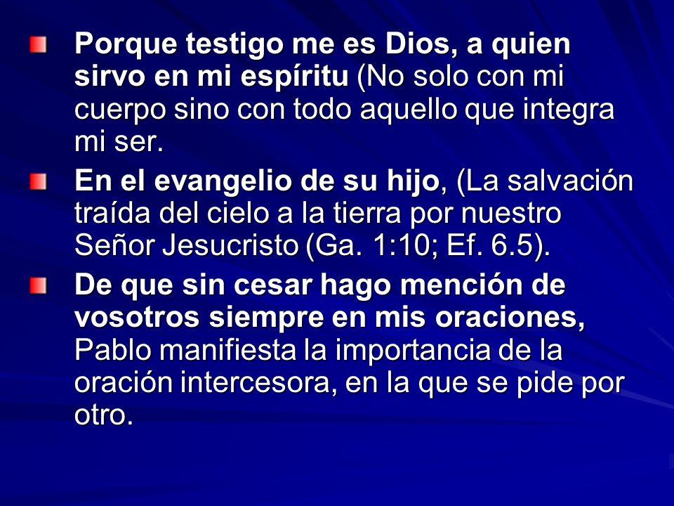 Porque testigo me es Dios, a quien sirvo en mi espíritu (No solo con mi cuerpo sino con todo aquello que integra mi ser.