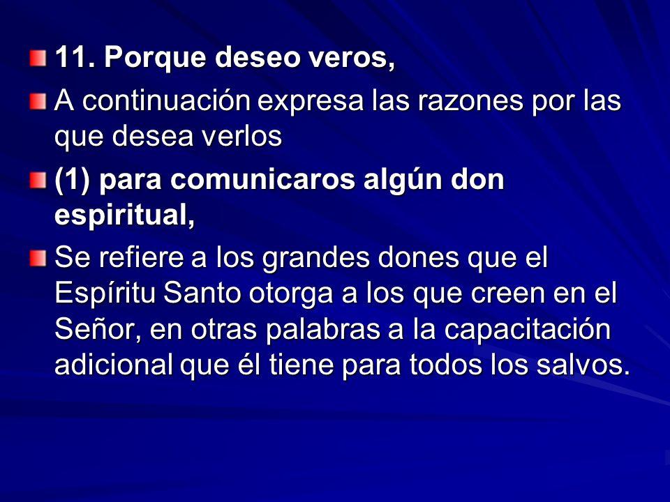 11. Porque deseo veros, A continuación expresa las razones por las que desea verlos. (1) para comunicaros algún don espiritual,
