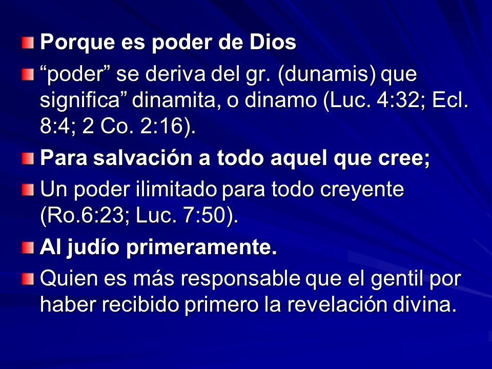 Porque es poder de Dios poder se deriva del gr. (dunamis) que significa dinamita, o dinamo (Luc. 4:32; Ecl. 8:4; 2 Co. 2:16).