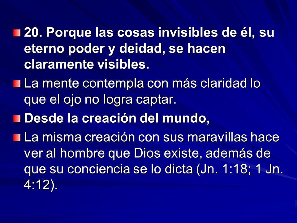 20. Porque las cosas invisibles de él, su eterno poder y deidad, se hacen claramente visibles.