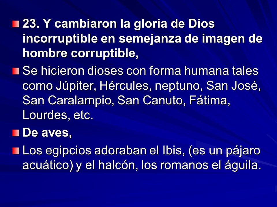 23. Y cambiaron la gloria de Dios incorruptible en semejanza de imagen de hombre corruptible,