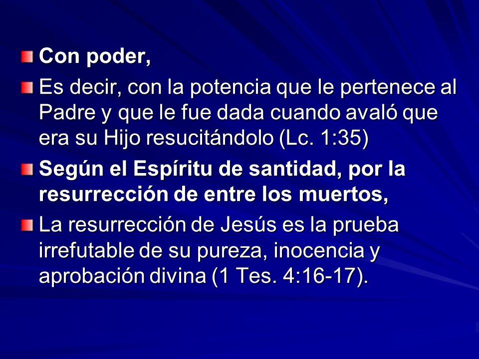 Con poder, Es decir, con la potencia que le pertenece al Padre y que le fue dada cuando avaló que era su Hijo resucitándolo (Lc. 1:35)