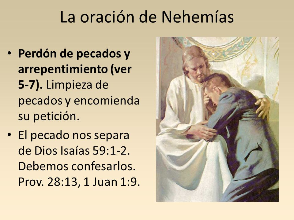 La oración de Nehemías Perdón de pecados y arrepentimiento (ver 5-7). Limpieza de pecados y encomienda su petición.
