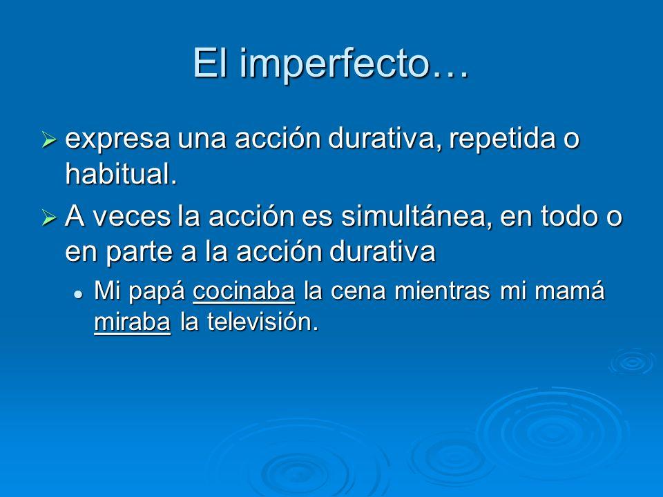 El imperfecto… expresa una acción durativa, repetida o habitual.
