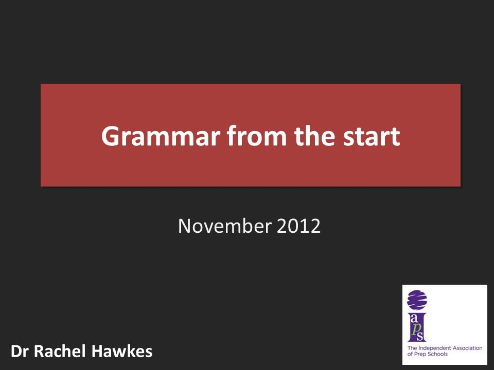 Grammar from the start November 2012 Dr Rachel Hawkes