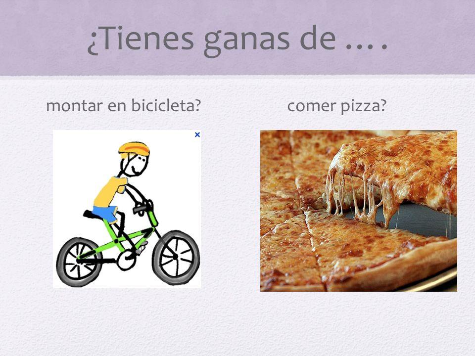 ¿Tienes ganas de …. montar en bicicleta comer pizza