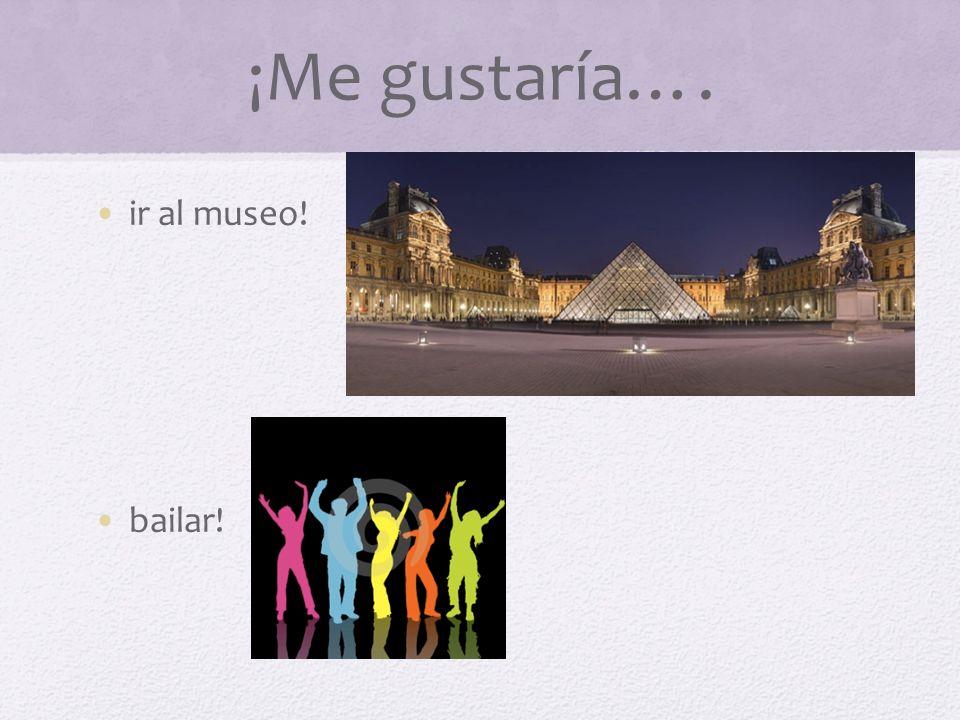 ¡Me gustaría…. ir al museo! bailar!