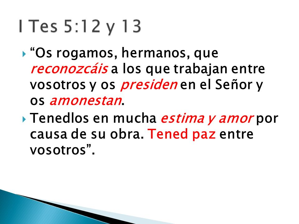 I Tes 5:12 y 13 Os rogamos, hermanos, que reconozcáis a los que trabajan entre vosotros y os presiden en el Señor y os amonestan.