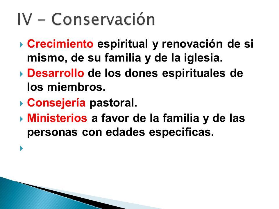 IV - Conservación Crecimiento espiritual y renovación de si mismo, de su familia y de la iglesia.