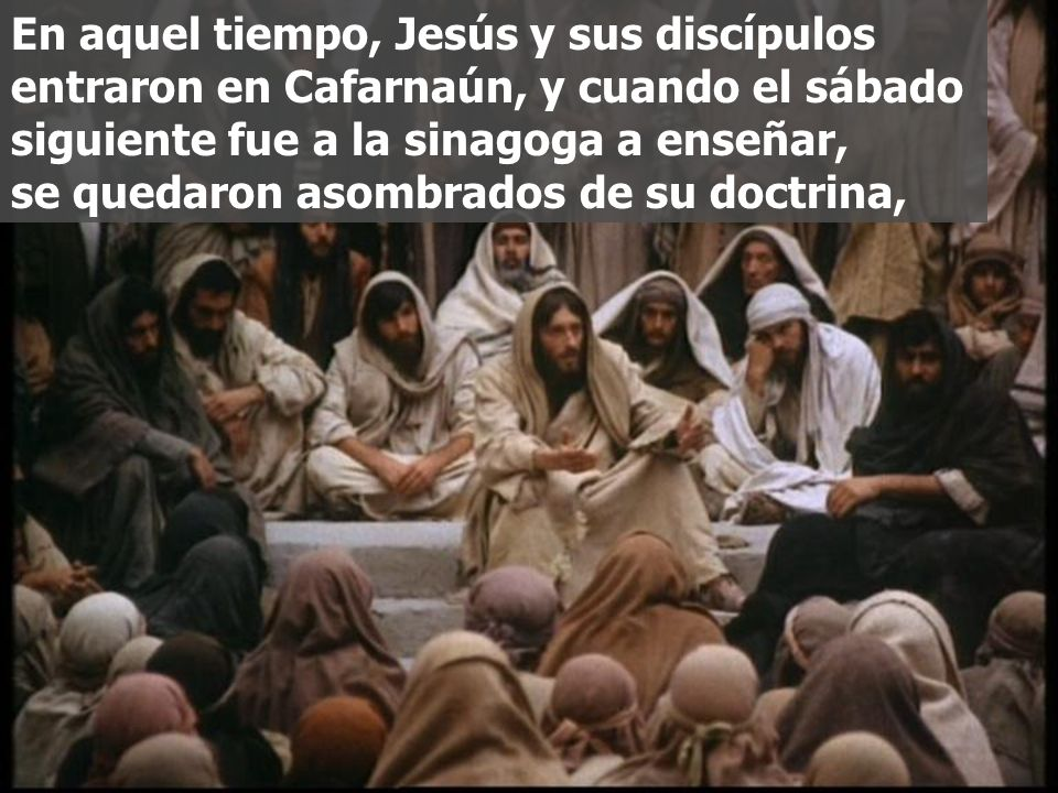 En aquel tiempo, Jesús y sus discípulos entraron en Cafarnaún, y cuando el sábado siguiente fue a la sinagoga a enseñar, se quedaron asombrados de su doctrina,