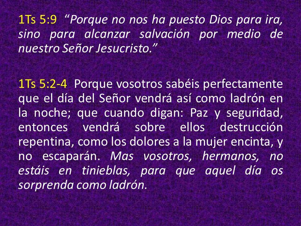 1Ts 5:9 Porque no nos ha puesto Dios para ira, sino para alcanzar salvación por medio de nuestro Señor Jesucristo. 1Ts 5:2-4 Porque vosotros sabéis perfectamente que el día del Señor vendrá así como ladrón en la noche; que cuando digan: Paz y seguridad, entonces vendrá sobre ellos destrucción repentina, como los dolores a la mujer encinta, y no escaparán.