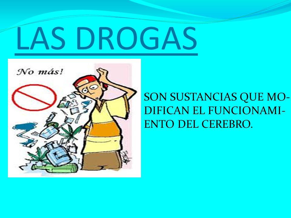 LAS DROGAS SON SUSTANCIAS QUE MO- DIFICAN EL FUNCIONAMI-