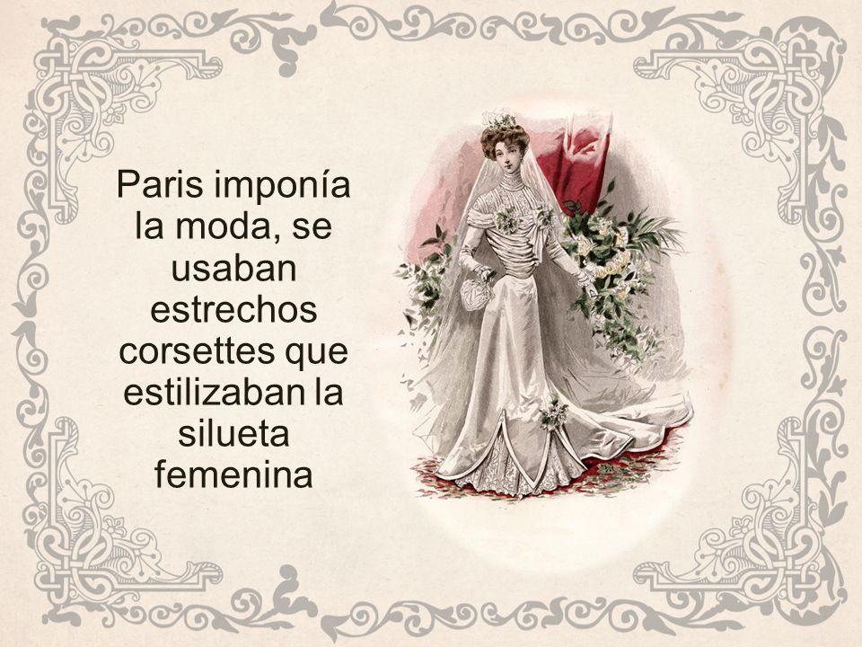 Paris imponía la moda, se usaban estrechos corsettes que estilizaban la silueta femenina