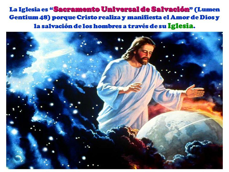 La Iglesia es Sacramento Universal de Salvación (Lumen Gentium 48) porque Cristo realiza y manifiesta el Amor de Dios y la salvación de los hombres a través de su Iglesia.