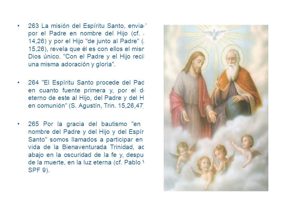 263 La misión del Espíritu Santo, enviado por el Padre en nombre del Hijo (cf. Jn 14,26) y por el Hijo de junto al Padre (Jn 15,26), revela que él es con ellos el mismo Dios único. Con el Padre y el Hijo recibe una misma adoración y gloria .