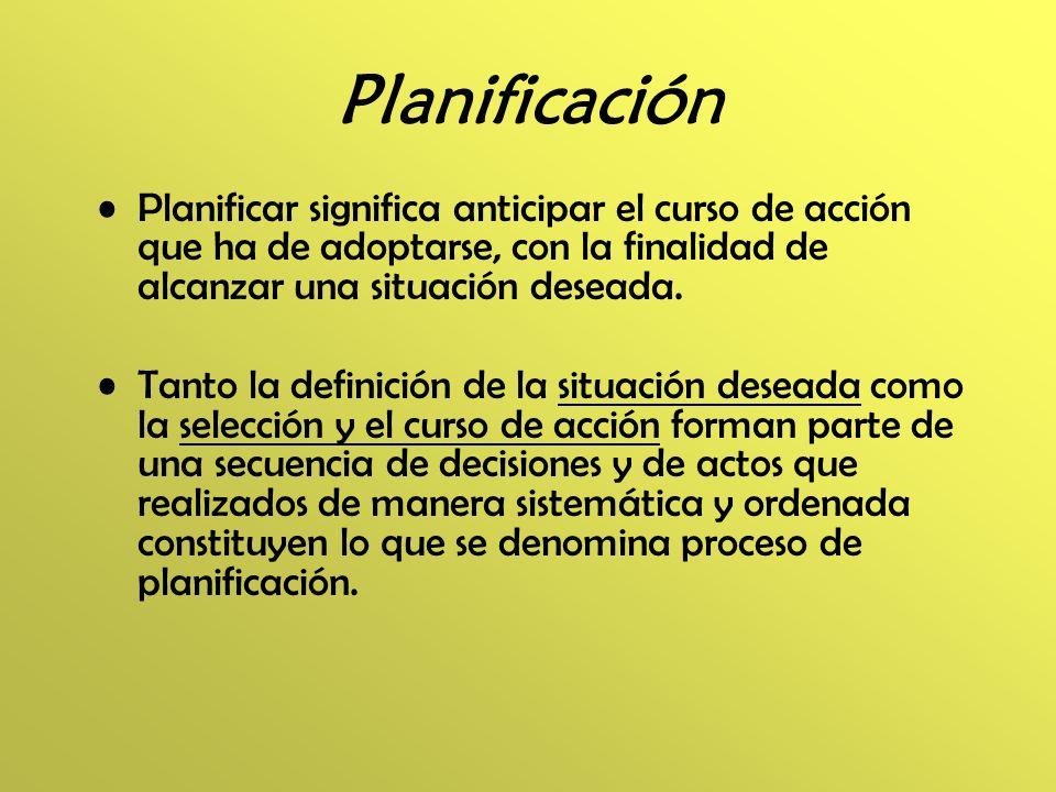 Planificación Planificar significa anticipar el curso de acción que ha de adoptarse, con la finalidad de alcanzar una situación deseada.