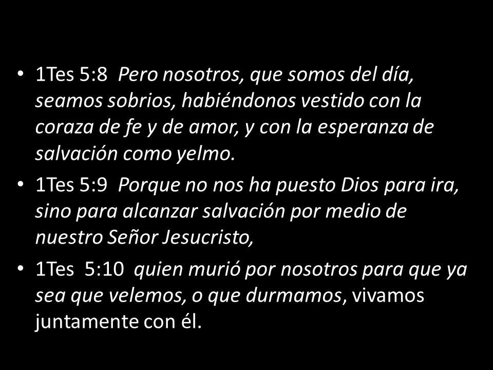1Tes 5:8 Pero nosotros, que somos del día, seamos sobrios, habiéndonos vestido con la coraza de fe y de amor, y con la esperanza de salvación como yelmo.