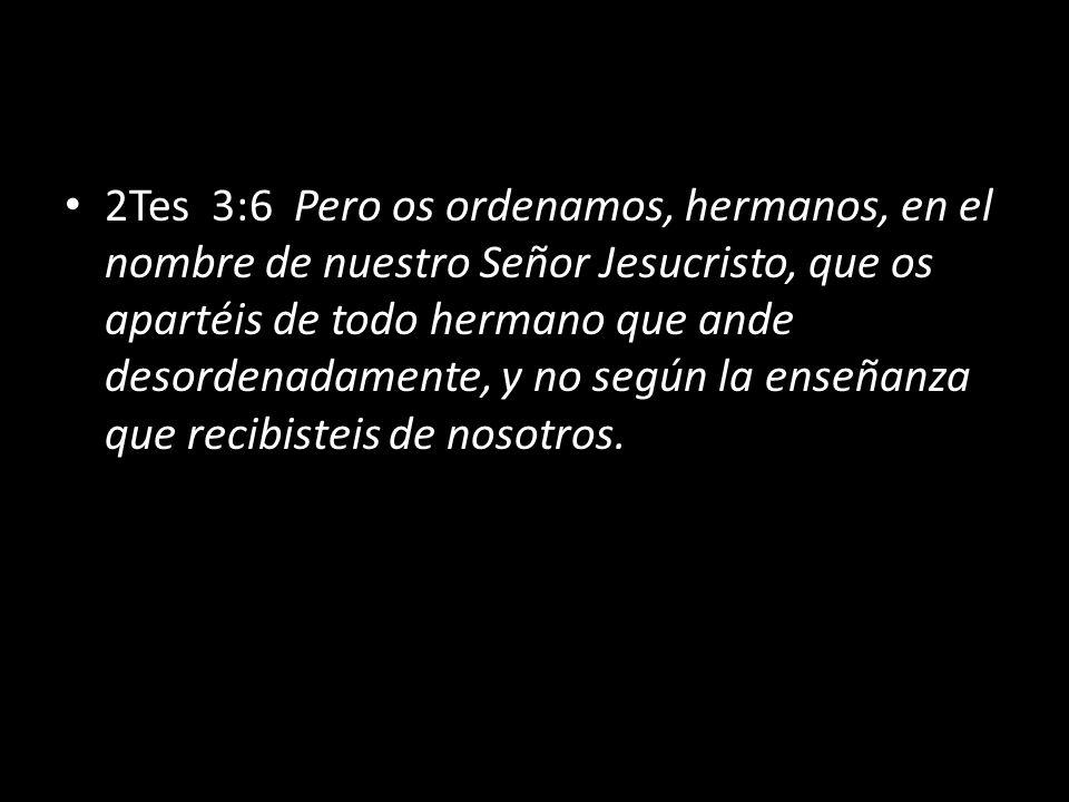 2Tes 3:6 Pero os ordenamos, hermanos, en el nombre de nuestro Señor Jesucristo, que os apartéis de todo hermano que ande desordenadamente, y no según la enseñanza que recibisteis de nosotros.