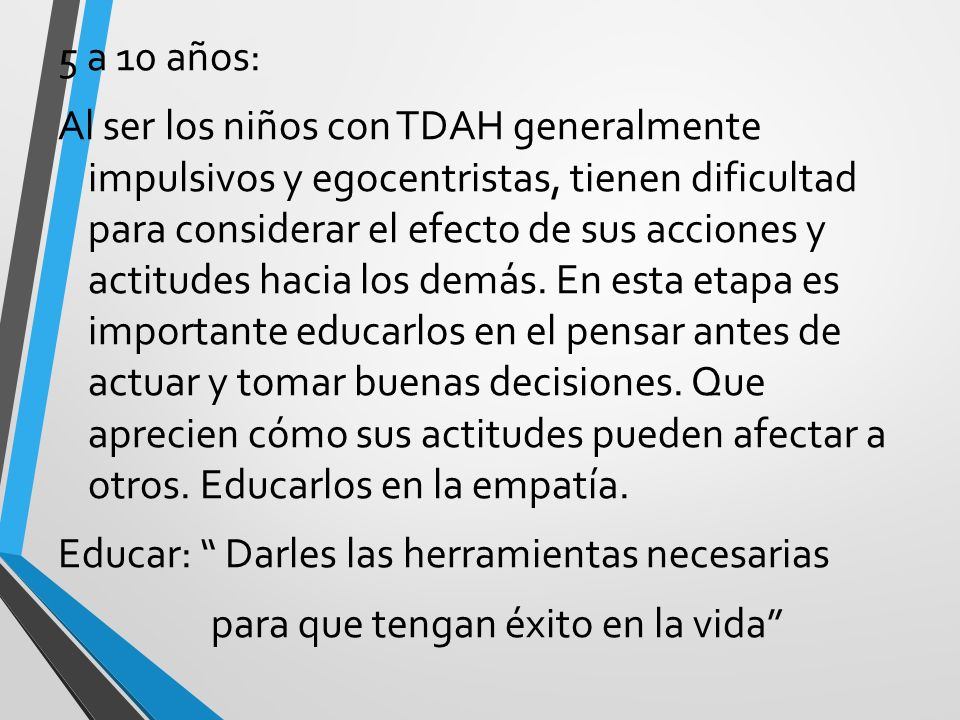 5 a 10 años: Al ser los niños con TDAH generalmente impulsivos y egocentristas, tienen dificultad para considerar el efecto de sus acciones y actitudes hacia los demás.