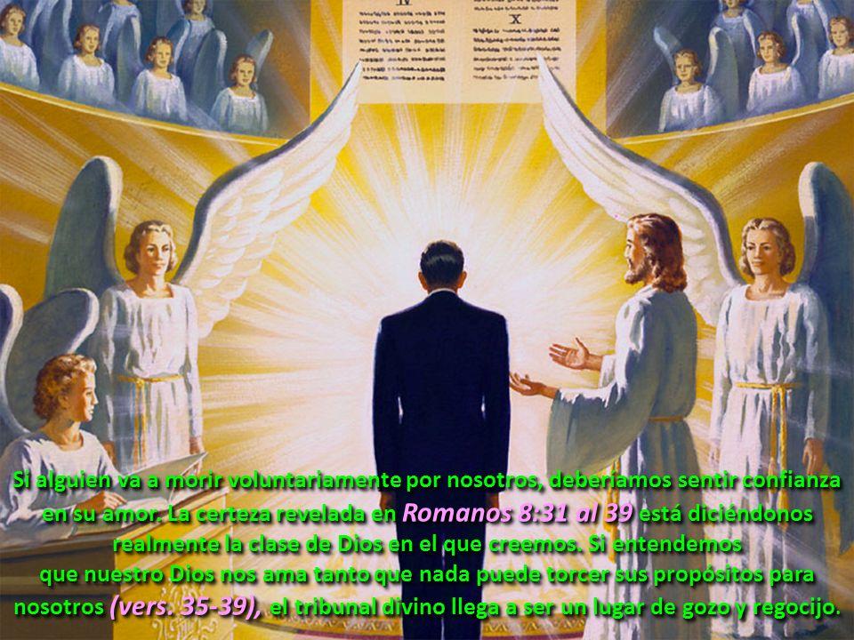 Si alguien va a morir voluntariamente por nosotros, deberíamos sentir confianza en su amor. La certeza revelada en Romanos 8:31 al 39 está diciéndonos realmente la clase de Dios en el que creemos. Si entendemos