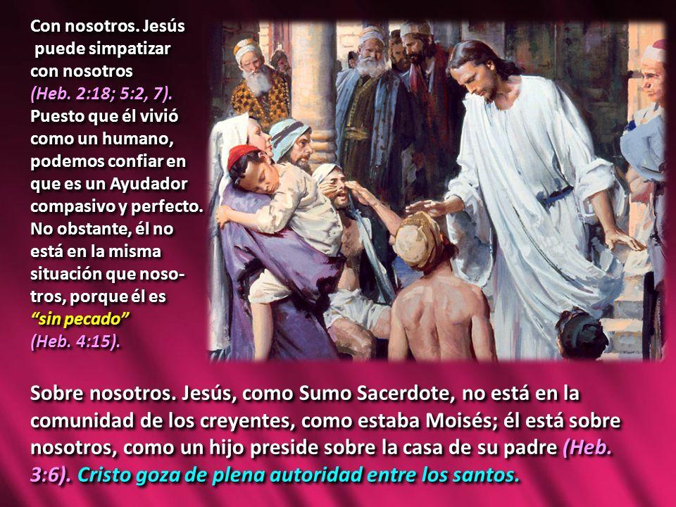 Con nosotros. Jesús puede simpatizar. con nosotros. (Heb. 2:18; 5:2, 7). Puesto que él vivió. como un humano,