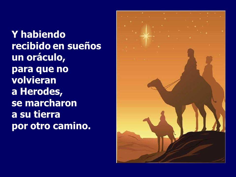 Y habiendo recibido en sueños un oráculo, para que no volvieran a Herodes, se marcharon a su tierra por otro camino.