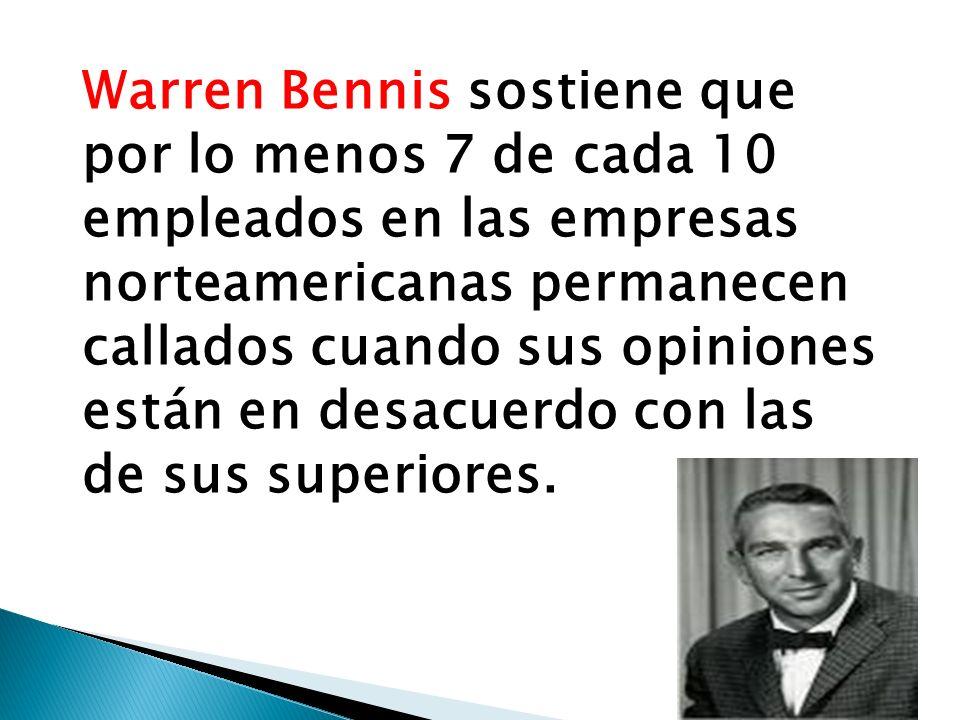 Warren Bennis sostiene que por lo menos 7 de cada 10 empleados en las empresas norteamericanas permanecen callados cuando sus opiniones están en desacuerdo con las de sus superiores.