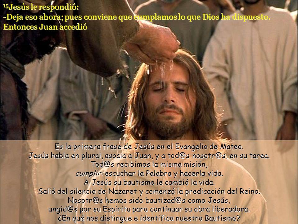 15Jesús le respondió: -Deja eso ahora; pues conviene que cumplamos lo que Dios ha dispuesto. Entonces Juan accedió