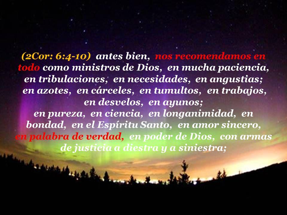(2Cor: 6:4-10) antes bien, nos recomendamos en todo como ministros de Dios, en mucha paciencia, en tribulaciones, en necesidades, en angustias;