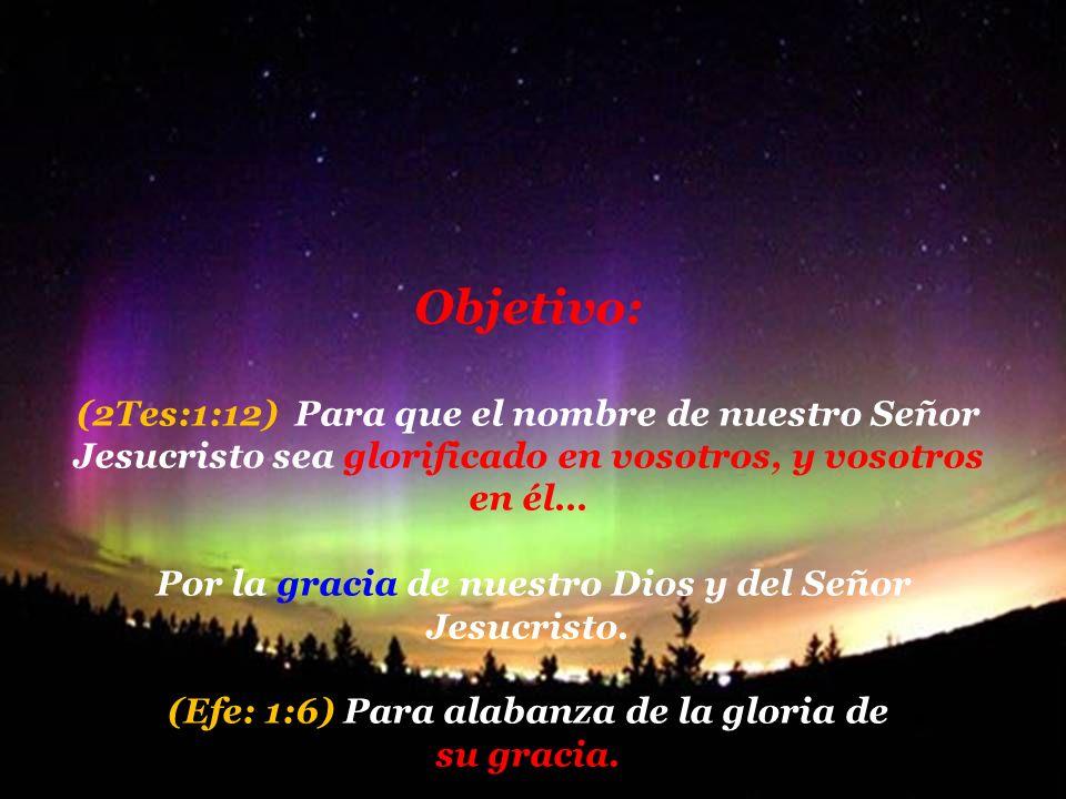 Objetivo: (2Tes:1:12) Para que el nombre de nuestro Señor Jesucristo sea glorificado en vosotros, y vosotros en él…