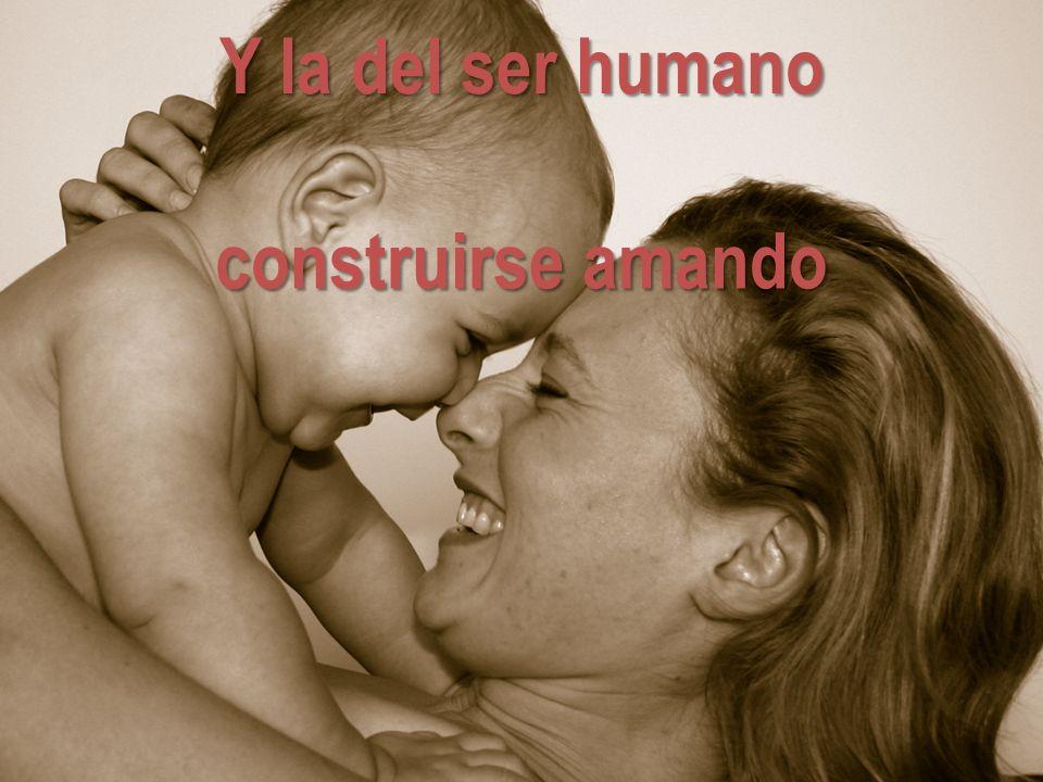 Y la del ser humano construirse amando