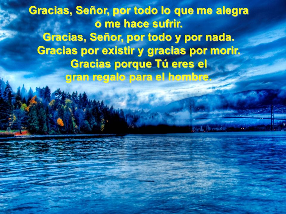Gracias, Señor, por todo lo que me alegra o me hace sufrir.