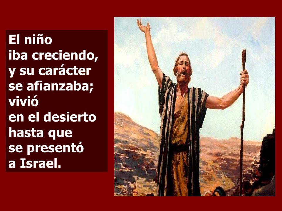 El niño iba creciendo, y su carácter se afianzaba; vivió en el desierto hasta que se presentó a Israel.