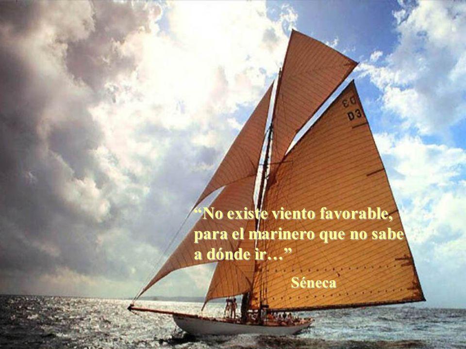 No existe viento favorable, para el marinero que no sabe a dónde ir…